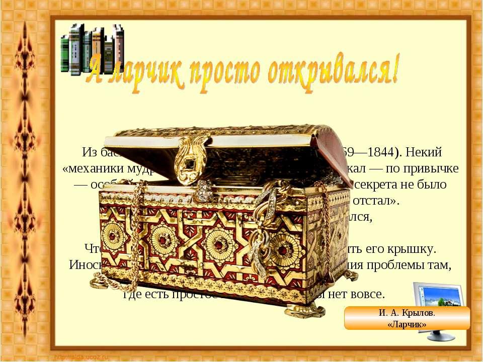 Из басни «Ларчик» (1808) И. А. Крылова (1769—1844). Некий «механики мудрец» ...