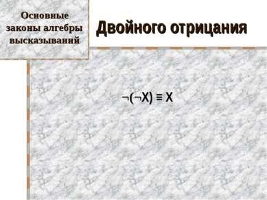 Двойного отрицания ¬(¬X) ≡ X Основные законы алгебры высказываний