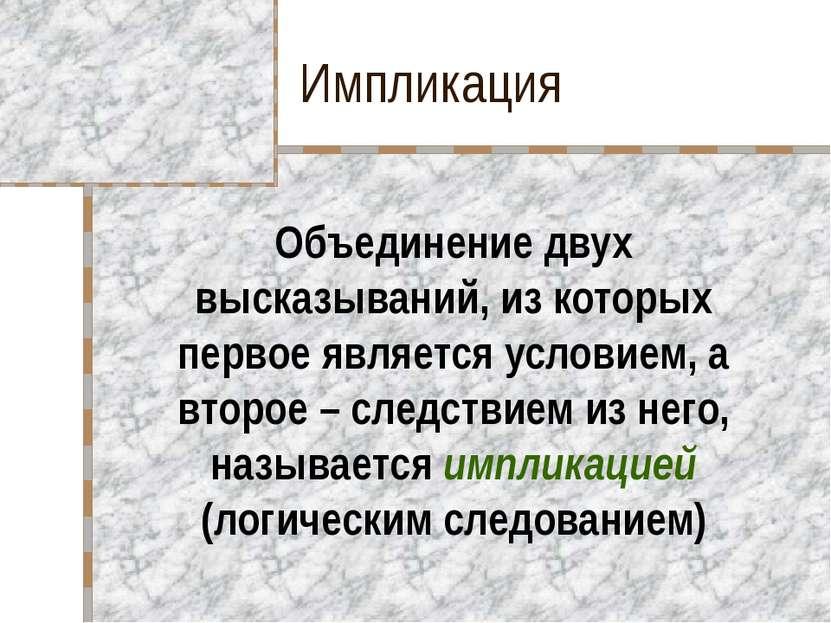 Импликация Объединение двух высказываний, из которых первое является условием...