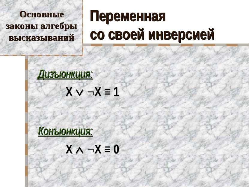 Переменная со своей инверсией Дизъюнкция: X ¬X ≡ 1 Конъюнкция: X ¬X ≡ 0 Основ...