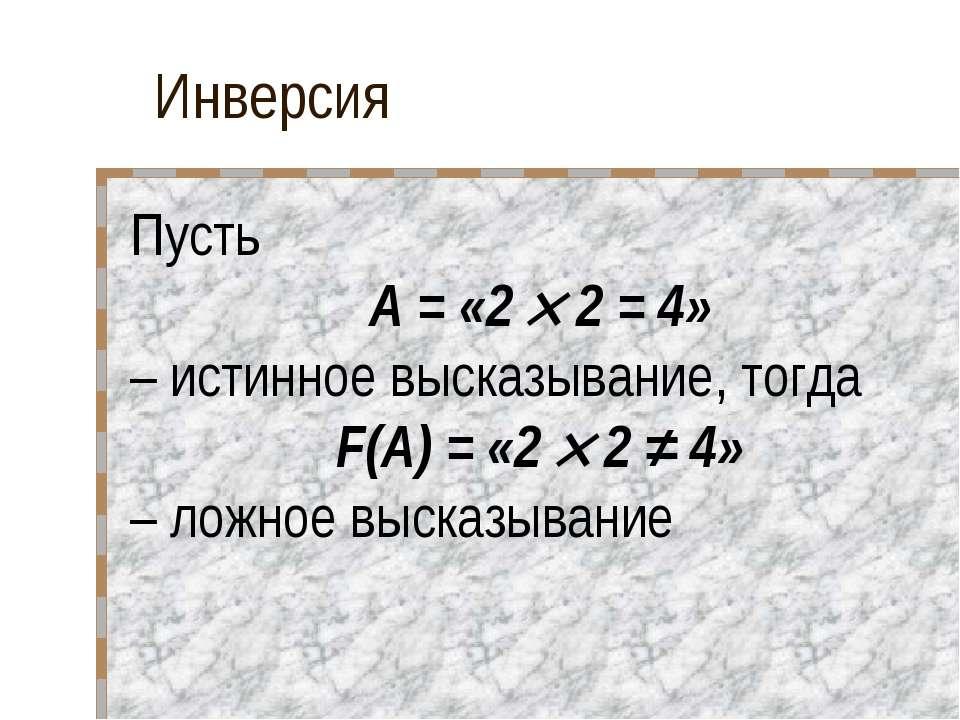 Инверсия Пусть A = «2 2 = 4» – истинное высказывание, тогда F(A) = «2 2 ≠ 4» ...