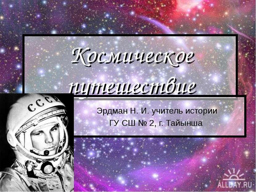 Космическое путешествие Эрдман Н. И. учитель истории ГУ СШ № 2, г. Тайынша