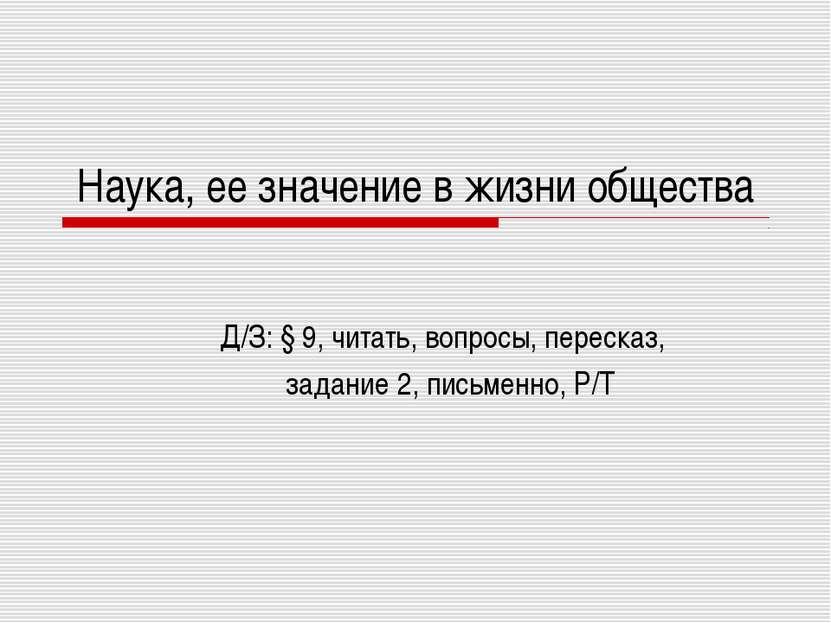 Наука, ее значение в жизни общества Д/З: § 9, читать, вопросы, пересказ, зада...