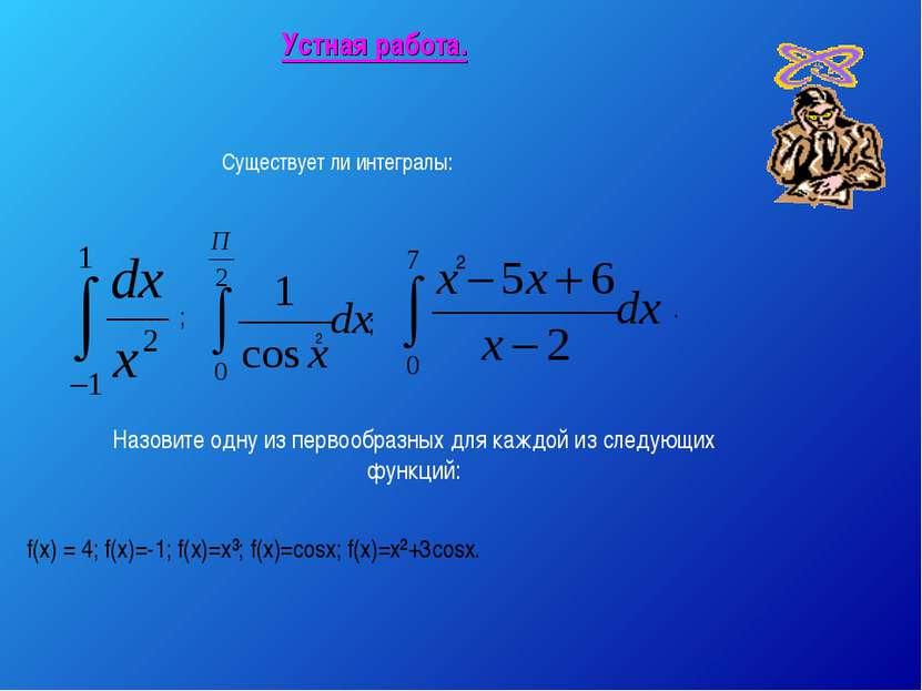 Устная работа. ; Существует ли интегралы: 2 ; Назовите одну из первообразных ...