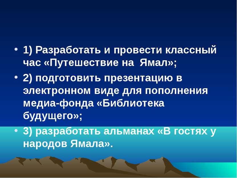 1) Разработать и провести классный час «Путешествие на Ямал»; 2) подготовить ...