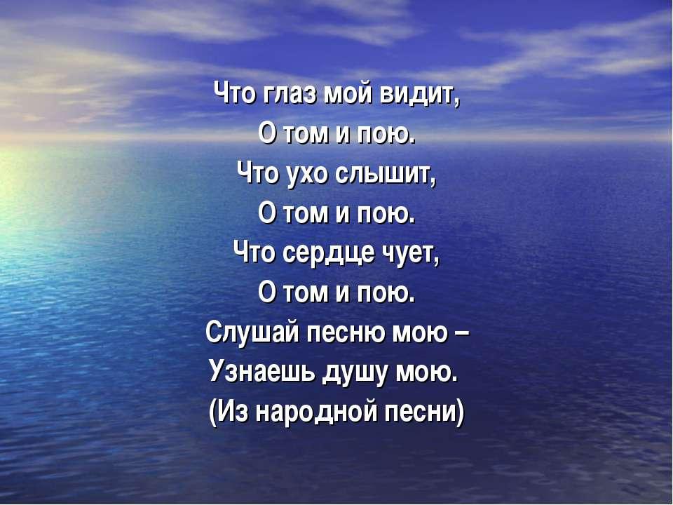 Что глаз мой видит, О том и пою. Что ухо слышит, О том и пою. Что сердце чует...