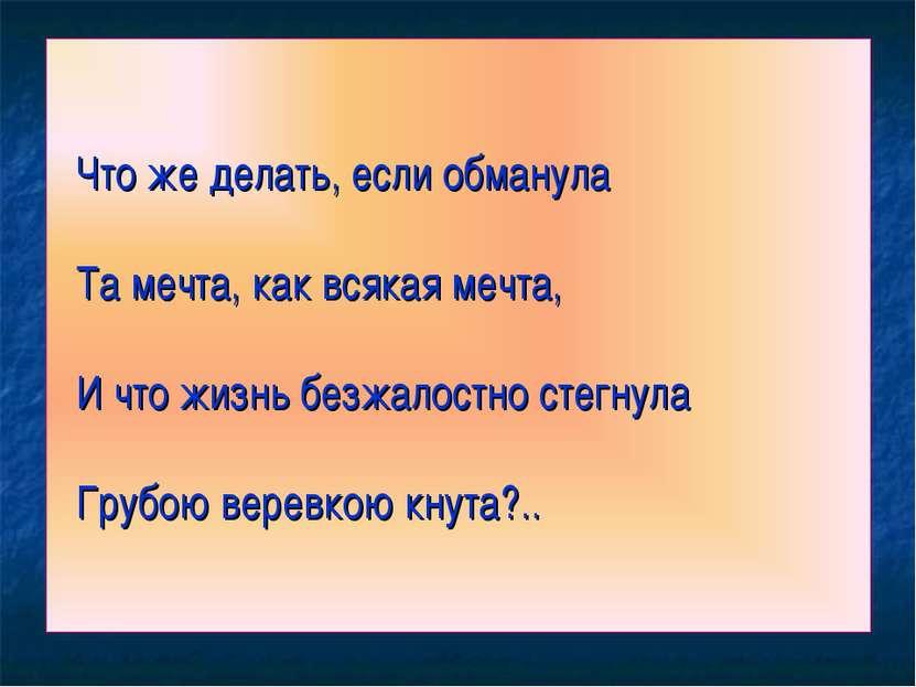 Что же делать, если обманула Та мечта, как всякая мечта, И что жизнь безжалос...