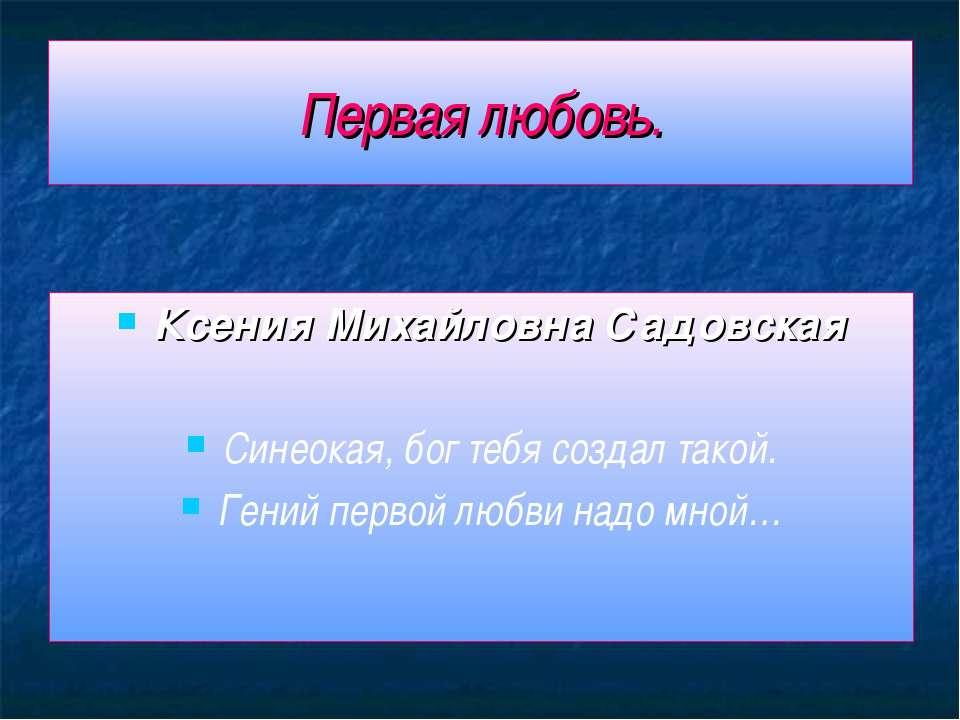 Первая любовь. Ксения Михайловна Садовская Синеокая, бог тебя создал такой. Г...