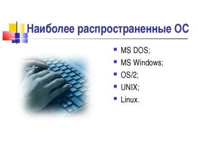 Наиболее распространенные ОС МS DOS; MS Windows; OS/2; UNIX; Linux. *