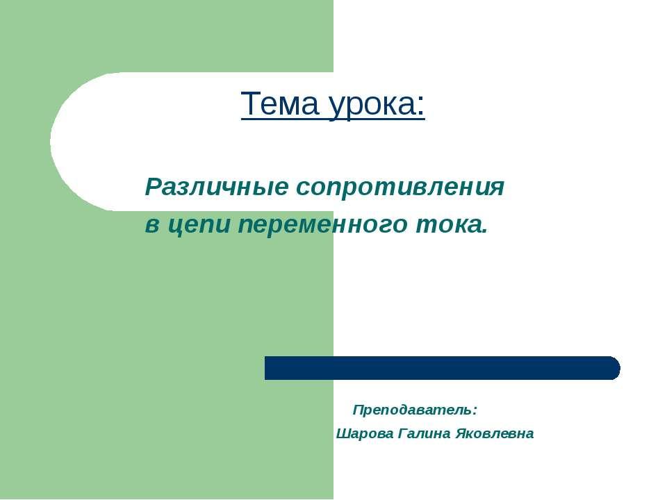 Тема урока: Преподаватель: Шарова Галина Яковлевна Различные сопротивления в ...