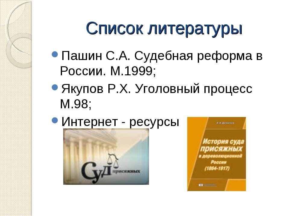 Список литературы Пашин С.А. Судебная реформа в России. М.1999; Якупов Р.Х. У...