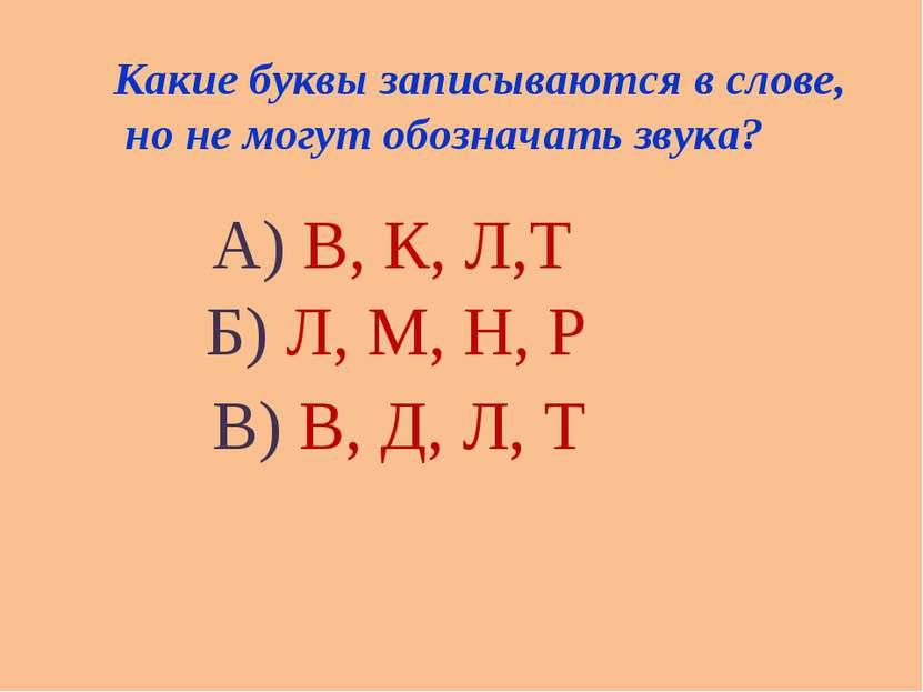 Какие буквы записываются в слове, но не могут обозначать звука? А) В, К, Л,Т ...