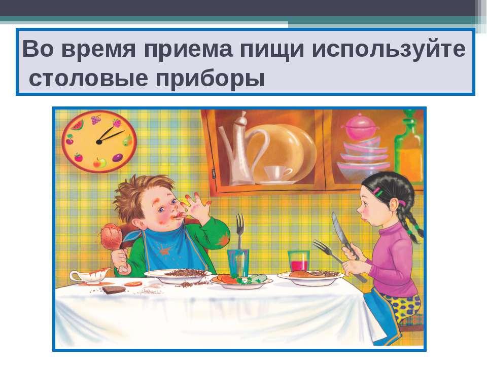 Во время приема пищи используйте столовые приборы