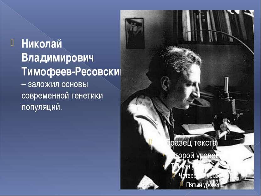Николай Владимирович Тимофеев-Ресовский – заложил основы современной генетики...