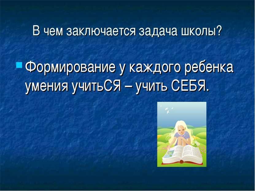 В чем заключается задача школы? Формирование у каждого ребенка умения учитьСЯ...