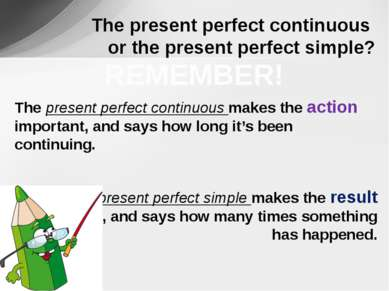 The present perfect continuous makes the action important, and says how long ...