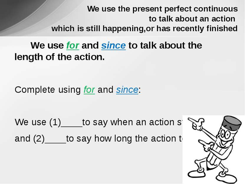 We use for and since to talk about the length of the action. Complete using f...