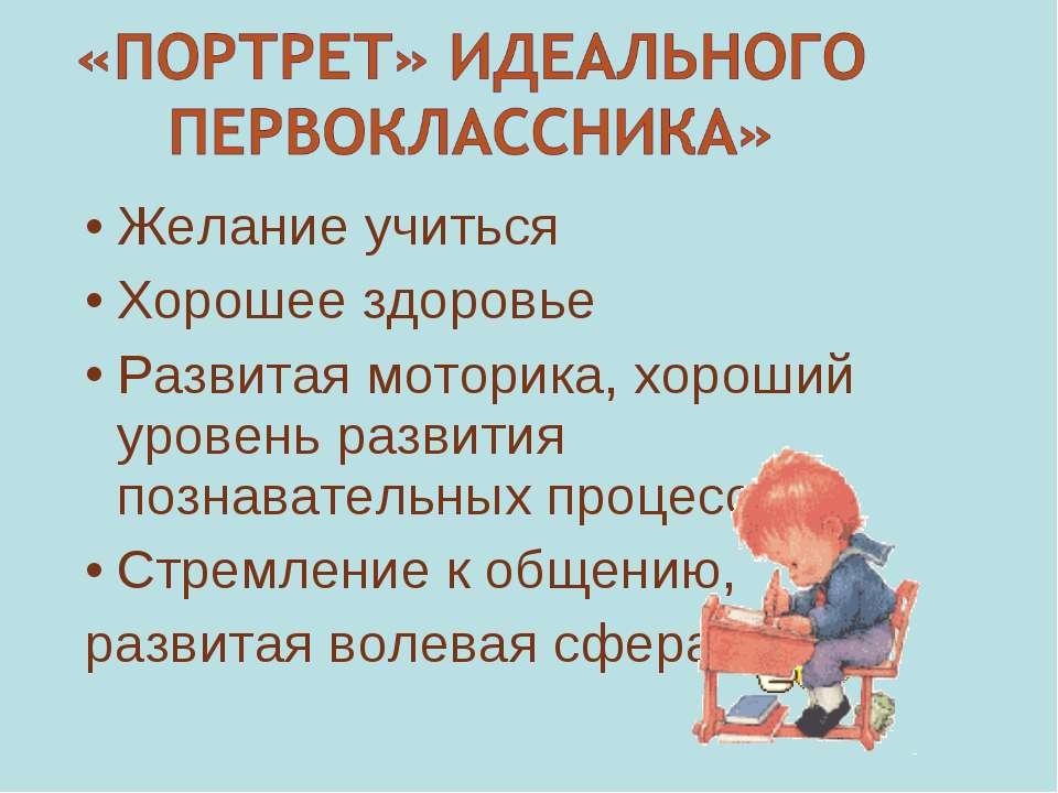 Желание учиться Хорошее здоровье Развитая моторика, хороший уровень развития ...