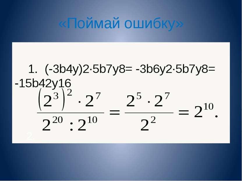 «Поймай ошибку» 1. (-3b4y)2∙5b7y8= -3b6y2∙5b7y8= -15b42y16 2.