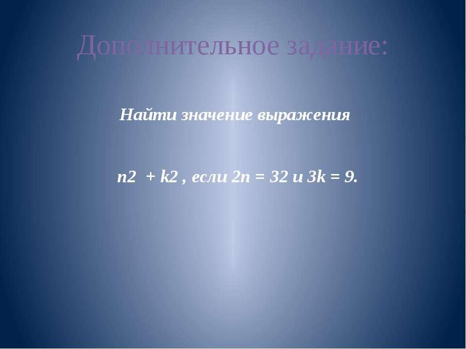 Дополнительное задание: Найти значение выражения n2 + k2 , если 2n = 32 и 3k ...