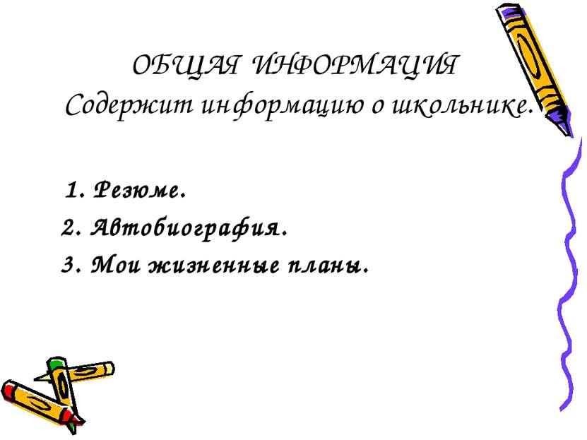 ОБЩАЯ ИНФОРМАЦИЯ Содержит информацию о школьнике. 1. Резюме. 2. Автобиография...