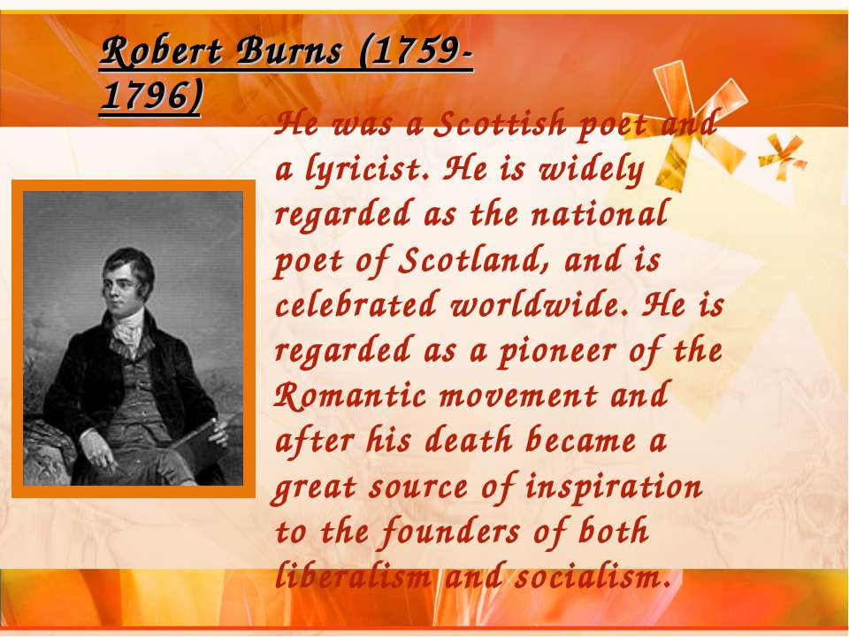 Robert Burns (1759-1796) He was a Scottish poet and a lyricist. He is widely ...