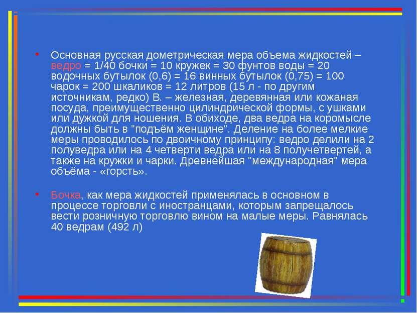 Основная русская дометрическая мера объема жидкостей – ведро = 1/40 бочки = 1...