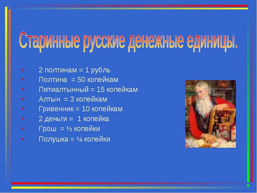 2 полтинам = 1 рубль Полтина = 50 копейкам Пятиалтынный = 15 копейкам Алтын =...