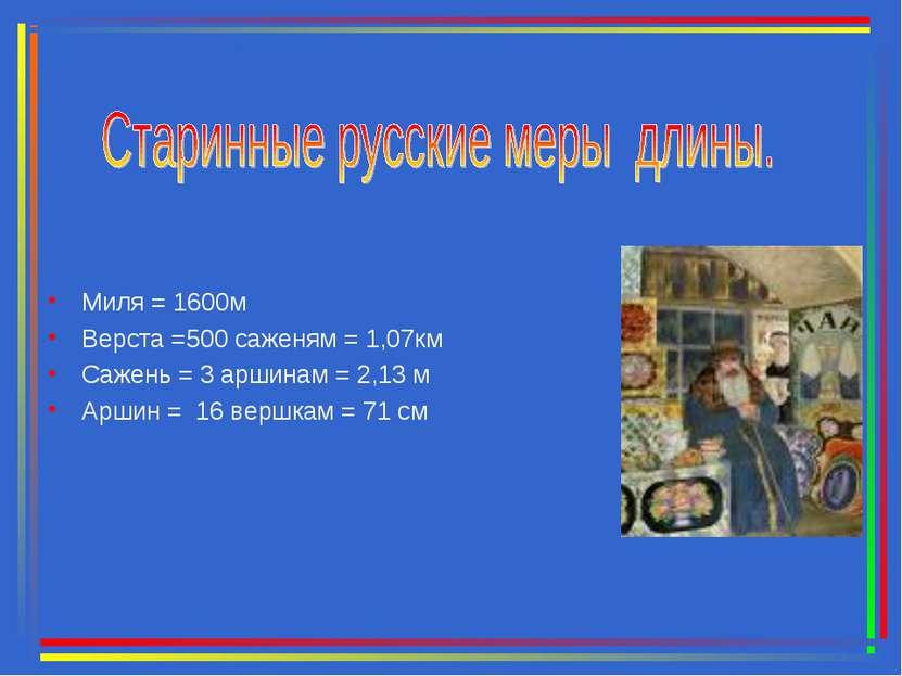 Миля = 1600м Верста =500 саженям = 1,07км Сажень = 3 аршинам = 2,13 м Аршин =...