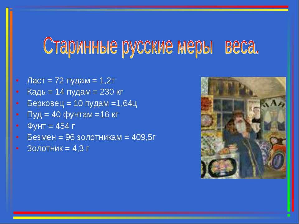 Ласт = 72 пудам = 1,2т Кадь = 14 пудам = 230 кг Берковец = 10 пудам =1,64ц Пу...