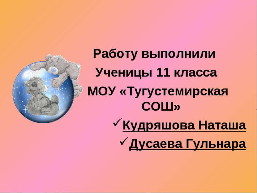 Работу выполнили Ученицы 11 класса МОУ «Тугустемирская СОШ» Кудряшова Наташа ...