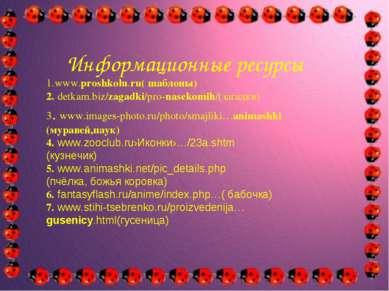 Информационные ресурсы 1.www.proshkolu.ru( шаблоны) 2. detkam.biz/zagadki/pro...