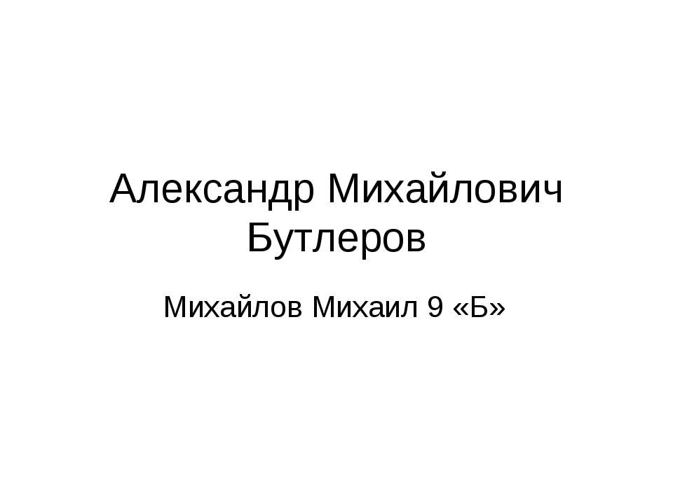 Александр Михайлович Бутлеров Михайлов Михаил 9 «Б»