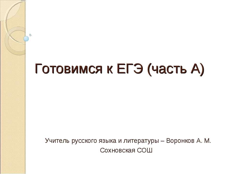 Готовимся к ЕГЭ (часть А) Учитель русского языка и литературы – Воронков А. М...