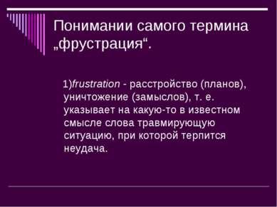 """Понимании самого термина """"фрустрация"""". 1)frustration - расстройство (планов),..."""