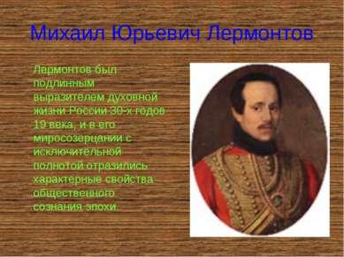 Михаил Юрьевич Лермонтов Лермонтов был подлинным выразителем духовной жизни Р...