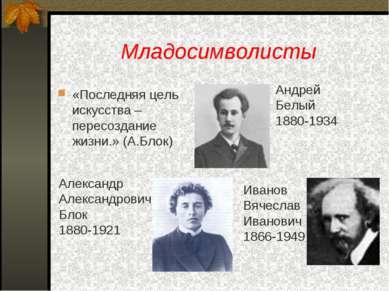 Младосимволисты «Последняя цель искусства – пересоздание жизни.» (А.Блок) Анд...