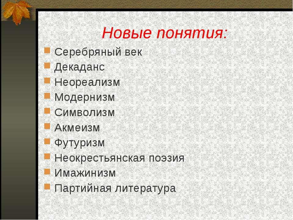 Новые понятия: Серебряный век Декаданс Неореализм Модернизм Символизм Акмеизм...