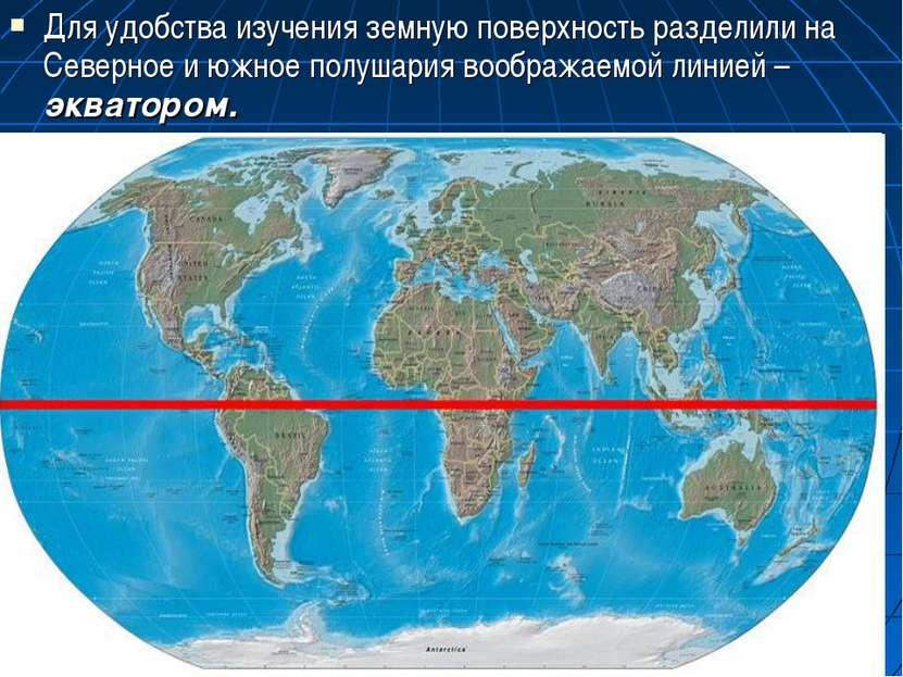 Для удобства изучения земную поверхность разделили на Северное и южное полуша...