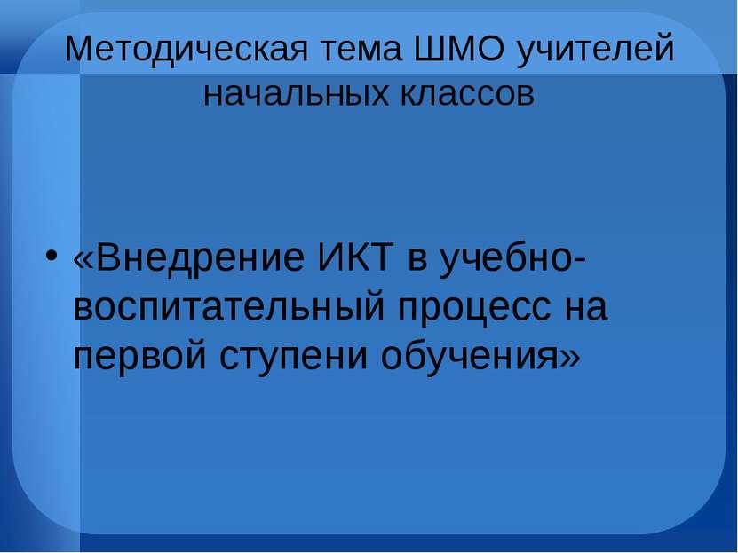 Методическая тема ШМО учителей начальных классов «Внедрение ИКТ в учебно-восп...