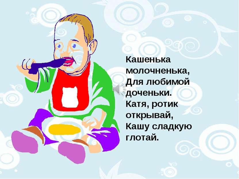 Кашенька молочненька, Для любимой доченьки. Катя, ротик открывай, Кашу сладку...