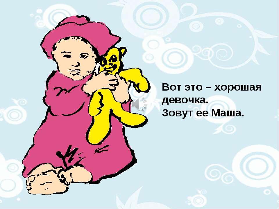 Вот это – хорошая девочка. Зовут ее Маша.
