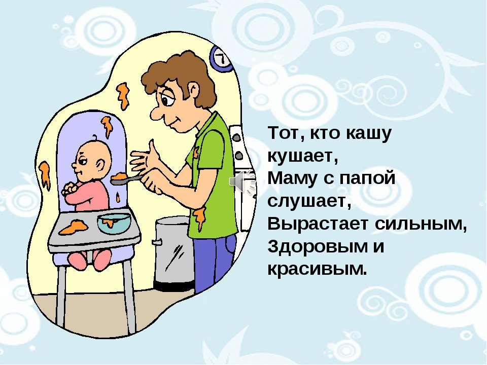 Тот, кто кашу кушает, Маму с папой слушает, Вырастает сильным, Здоровым и кра...
