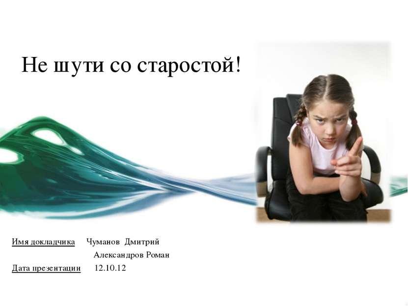 Не шути со старостой! Имя докладчика Чуманов Дмитрий Александров Роман Дата п...