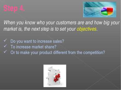 Step 4. When you know who your customers are and how big your market is, the ...