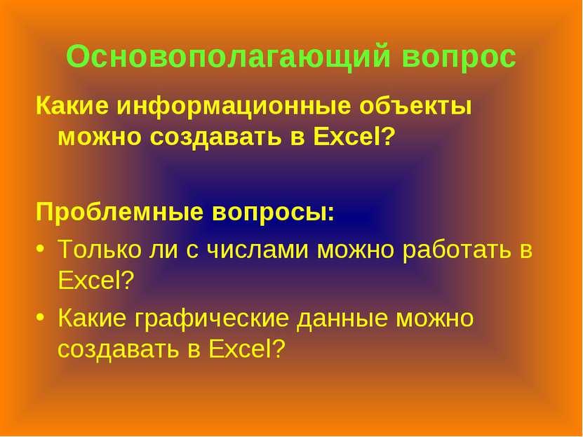 Основополагающий вопрос Какие информационные объекты можно создавать в Excel?...