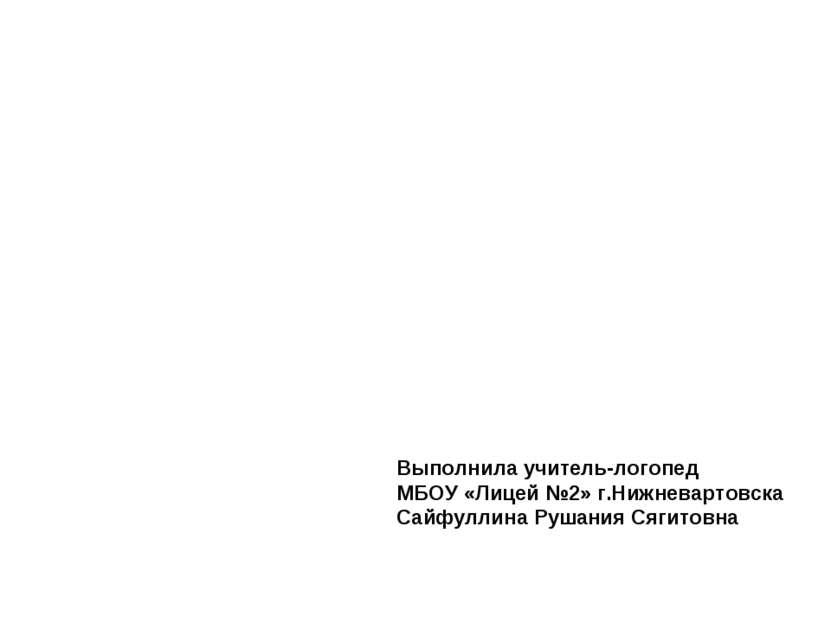 Выполнила учитель-логопед МБОУ «Лицей №2» г.Нижневартовска Сайфуллина Рушания...