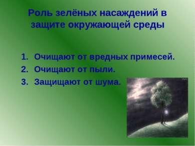Роль зелёных насаждений в защите окружающей среды Очищают от вредных примесей...