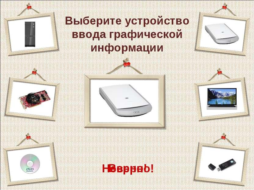 Выберите устройство ввода графической информации Верно! Неверно!