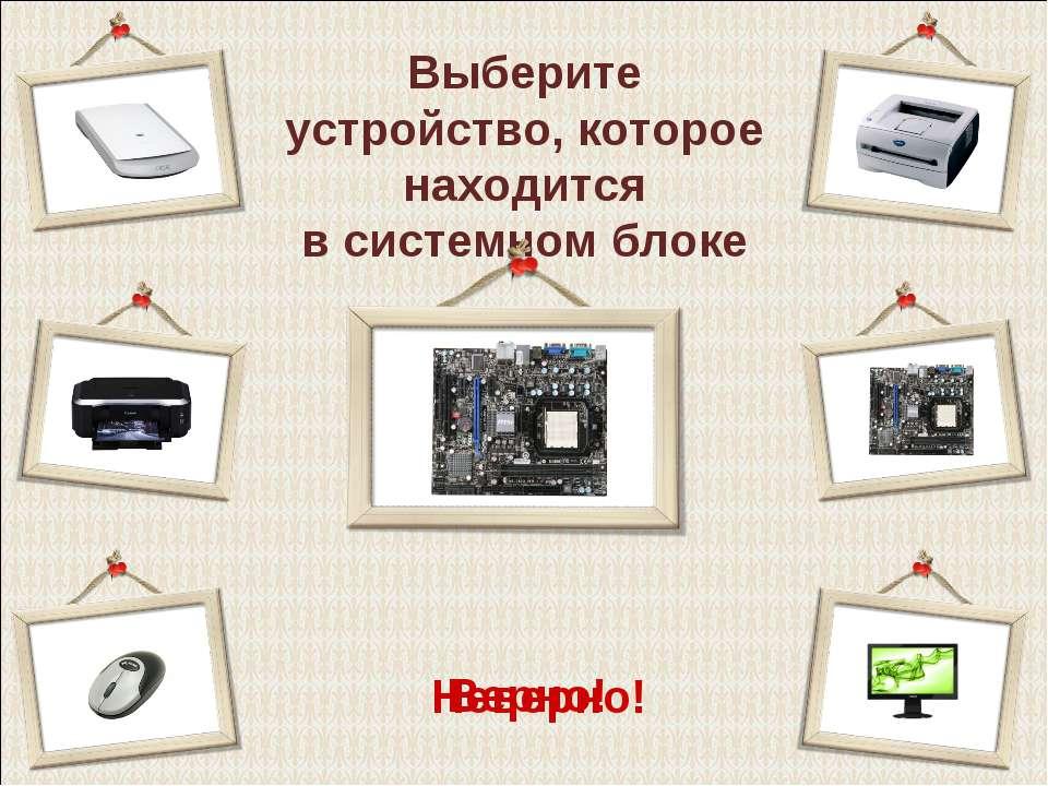 Выберите устройство, которое находится в системном блоке Верно! Неверно!